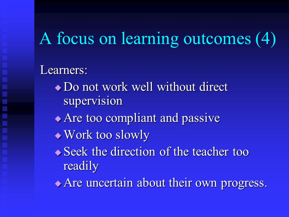 A focus on learning outcomes (4) Learners:  Do not work well without direct supervision  Are too compliant and passive  Work too slowly  Seek the
