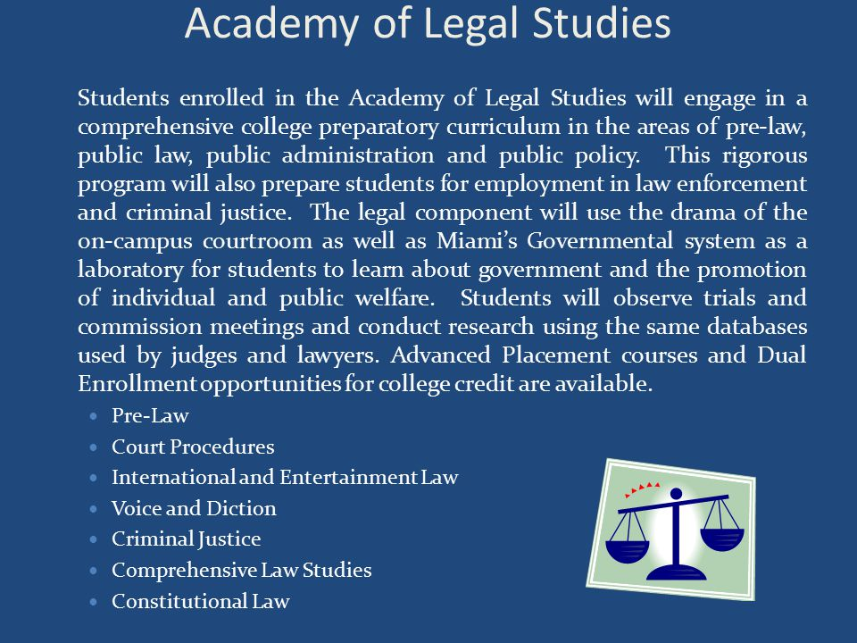 Academy of Legal Studies Students enrolled in the Academy of Legal Studies will engage in a comprehensive college preparatory curriculum in the areas of pre-law, public law, public administration and public policy.