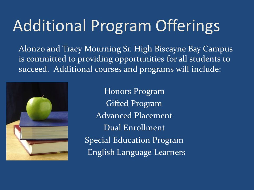 Additional Program Offerings Alonzo and Tracy Mourning Sr. High Biscayne Bay Campus is committed to providing opportunities for all students to succee