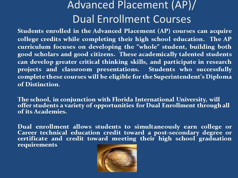 Advanced Placement (AP)/ Dual Enrollment Courses Students enrolled in the Advanced Placement (AP) courses can acquire college credits while completing their high school education.