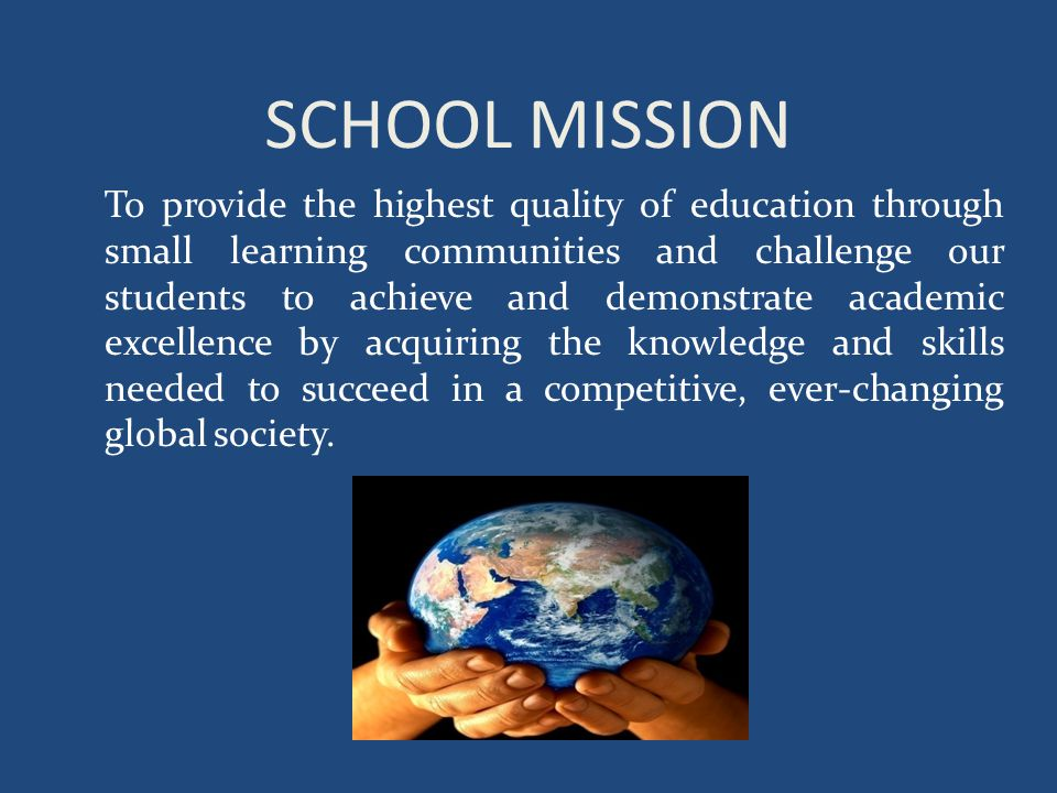 SCHOOL MISSION To provide the highest quality of education through small learning communities and challenge our students to achieve and demonstrate academic excellence by acquiring the knowledge and skills needed to succeed in a competitive, ever-changing global society.