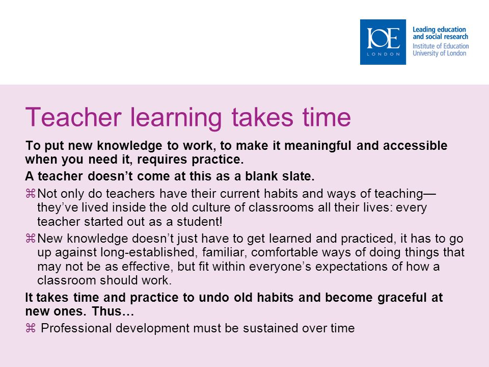 Teacher learning takes time To put new knowledge to work, to make it meaningful and accessible when you need it, requires practice.