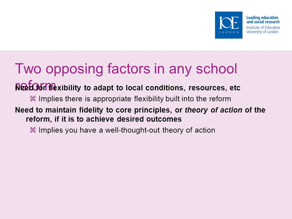Two opposing factors in any school reform Need for flexibility to adapt to local conditions, resources, etc  Implies there is appropriate flexibility built into the reform Need to maintain fidelity to core principles, or theory of action of the reform, if it is to achieve desired outcomes  Implies you have a well-thought-out theory of action