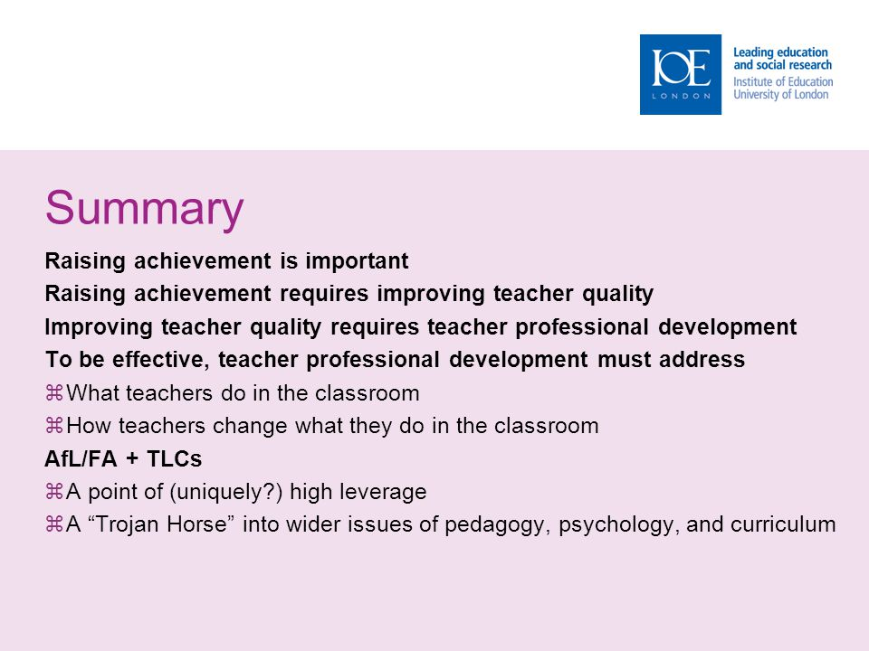 Summary Raising achievement is important Raising achievement requires improving teacher quality Improving teacher quality requires teacher professional development To be effective, teacher professional development must address  What teachers do in the classroom  How teachers change what they do in the classroom AfL/FA + TLCs  A point of (uniquely ) high leverage  A Trojan Horse into wider issues of pedagogy, psychology, and curriculum