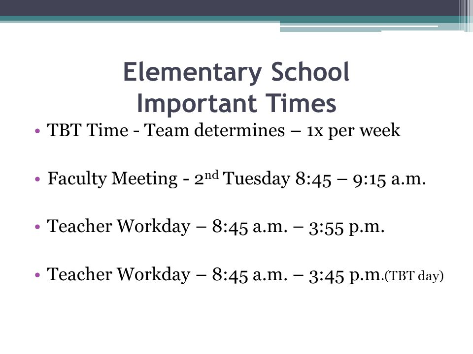 Elementary School Important Times TBT Time - Team determines – 1x per week Faculty Meeting - 2 nd Tuesday 8:45 – 9:15 a.m. Teacher Workday – 8:45 a.m.