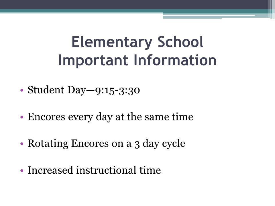 Elementary School Important Information Student Day—9:15-3:30 Encores every day at the same time Rotating Encores on a 3 day cycle Increased instructi