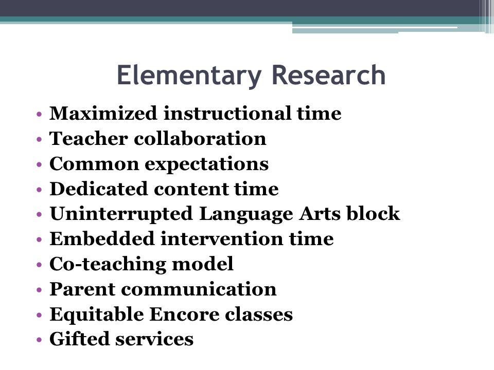 Elementary Research Maximized instructional time Teacher collaboration Common expectations Dedicated content time Uninterrupted Language Arts block Em