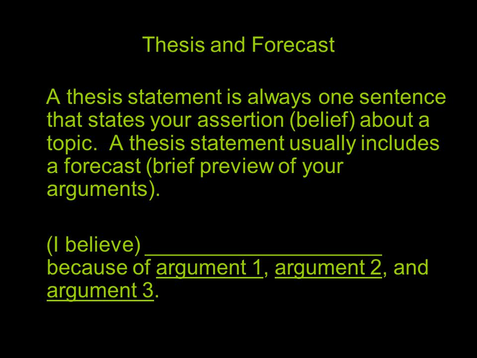Thesis and Forecast A thesis statement is always one sentence that states your assertion (belief) about a topic. A thesis statement usually includes a