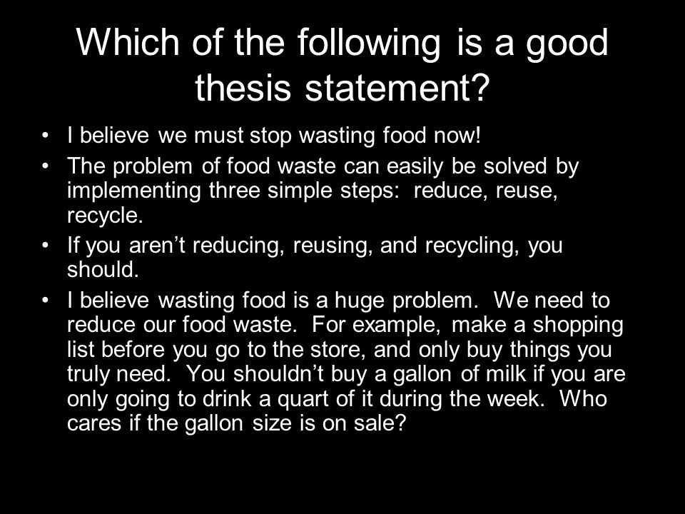 Which of the following is a good thesis statement? I believe we must stop wasting food now! The problem of food waste can easily be solved by implemen