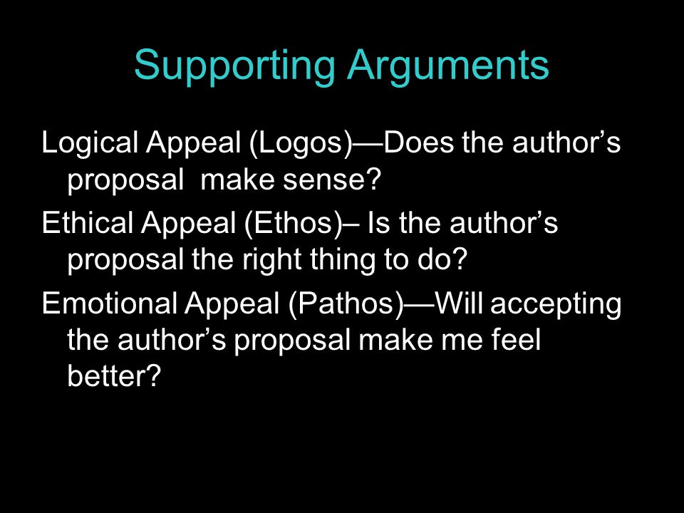 Supporting Arguments Logical Appeal (Logos)—Does the author's proposal make sense? Ethical Appeal (Ethos)– Is the author's proposal the right thing to