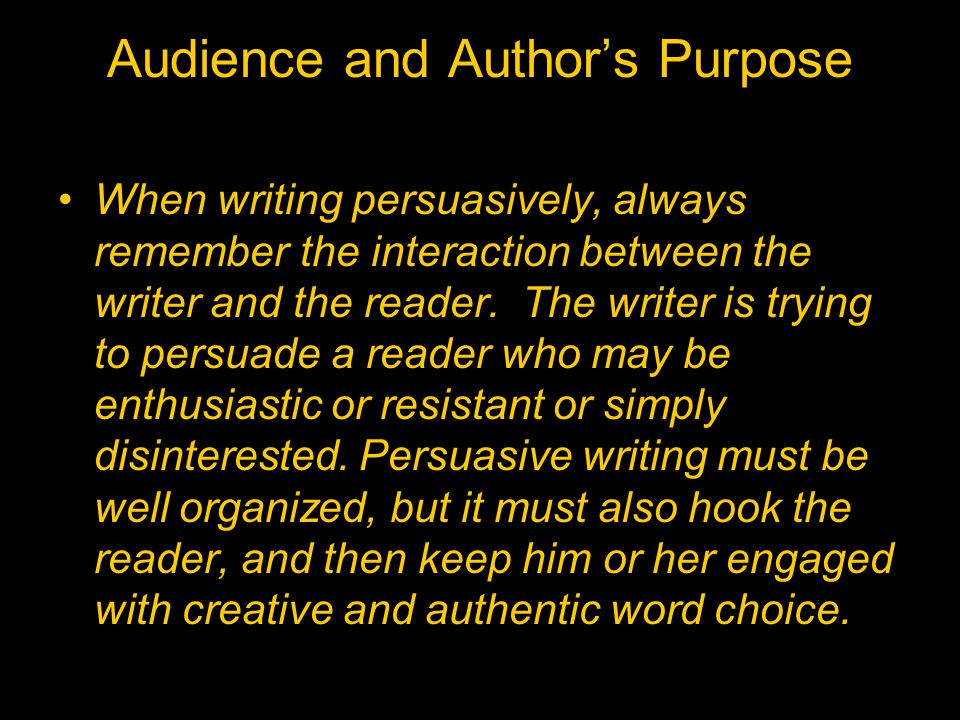 Audience and Author's Purpose When writing persuasively, always remember the interaction between the writer and the reader. The writer is trying to pe