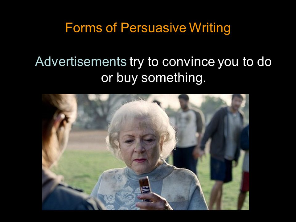 Forms of Persuasive Writing Advertisements try to convince you to do or buy something.