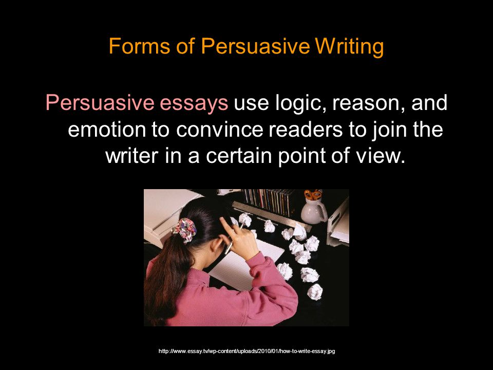 Forms of Persuasive Writing Persuasive essays use logic, reason, and emotion to convince readers to join the writer in a certain point of view. http:/