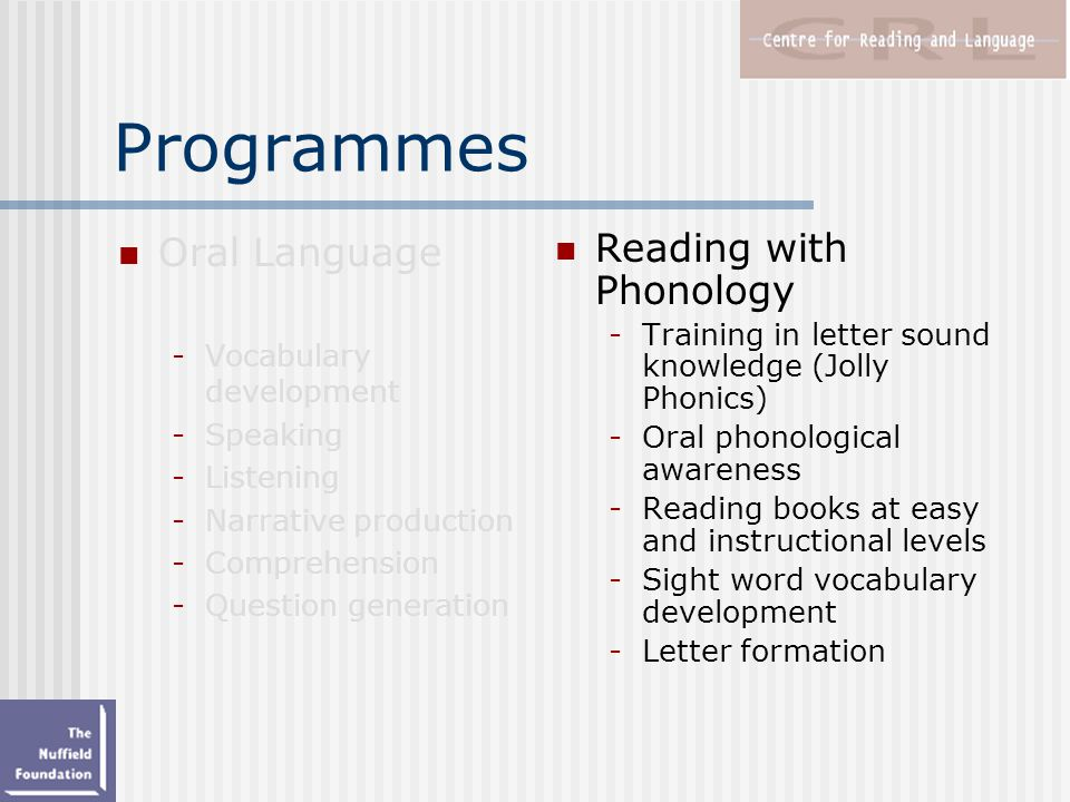 Programmes Reading with Phonology -Training in letter sound knowledge (Jolly Phonics) -Oral phonological awareness -Reading books at easy and instructional levels -Sight word vocabulary development -Letter formation Oral Language -Vocabulary development -Speaking -Listening -Narrative production -Comprehension -Question generation
