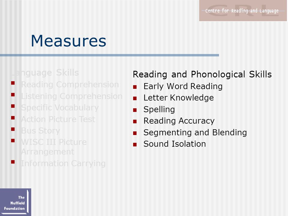 Measures Reading and Phonological Skills Early Word Reading Letter Knowledge Spelling Reading Accuracy Segmenting and Blending Sound Isolation Language Skills  Reading Comprehension  Listening Comprehension  Specific Vocabulary  Action Picture Test  Bus Story  WISC III Picture Arrangement  Information Carrying