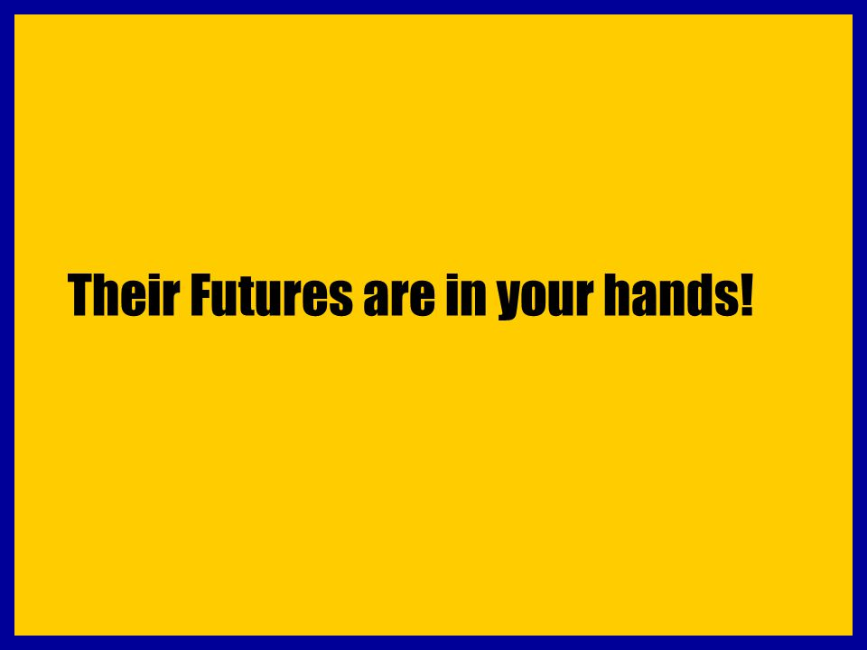 Their Futures are in your hands!