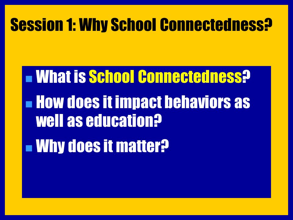 Session 1: Why School Connectedness? n What is School Connectedness? n How does it impact behaviors as well as education? n Why does it matter?