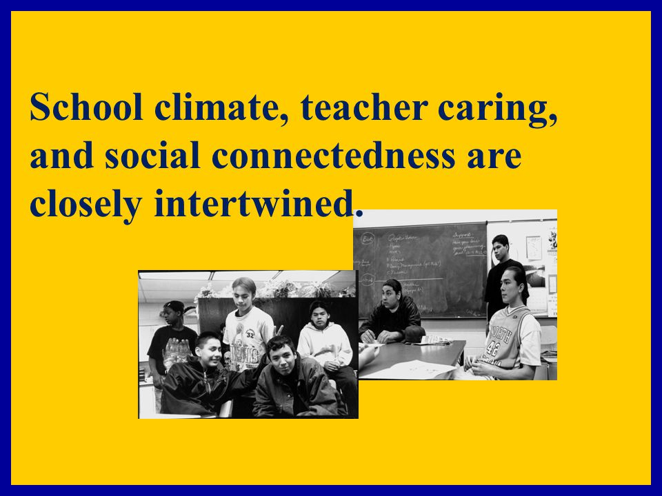 School climate, teacher caring, and social connectedness are closely intertwined.