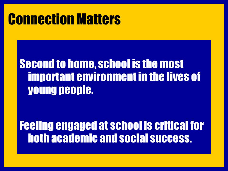 Connection Matters Second to home, school is the most important environment in the lives of young people. Feeling engaged at school is critical for bo