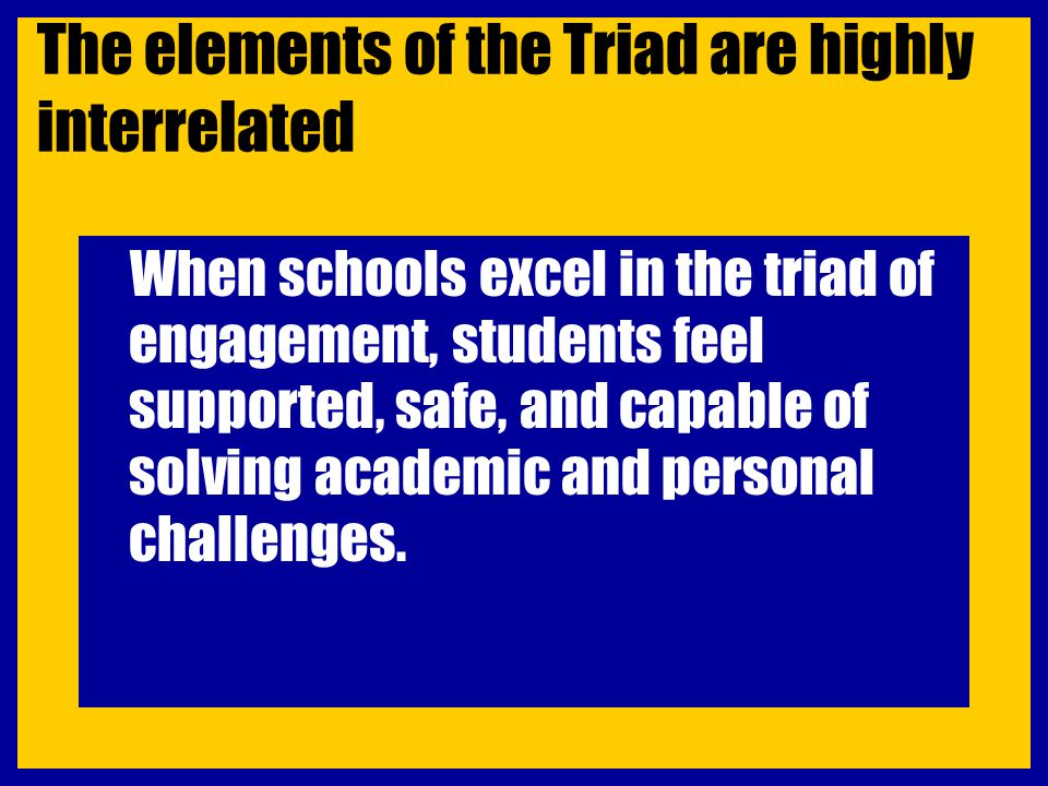 The elements of the Triad are highly interrelated When schools excel in the triad of engagement, students feel supported, safe, and capable of solving