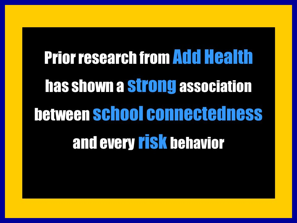 Prior research from Add Health has shown a strong association between school connectedness and every risk behavior