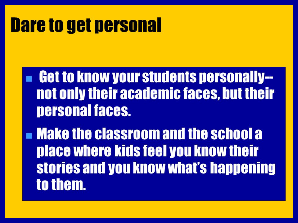 Dare to get personal n Get to know your students personally-- not only their academic faces, but their personal faces. n Make the classroom and the sc