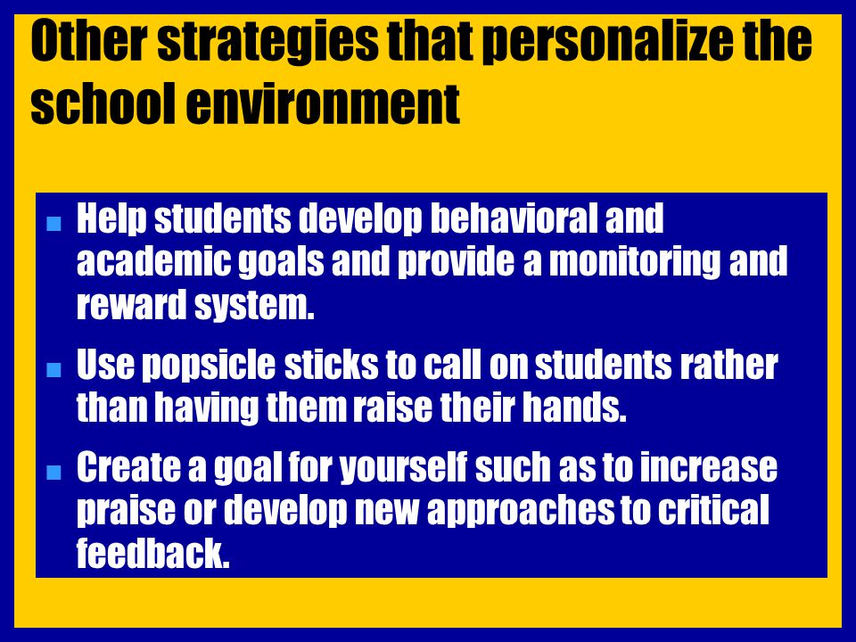 Other strategies that personalize the school environment n Help students develop behavioral and academic goals and provide a monitoring and reward sys