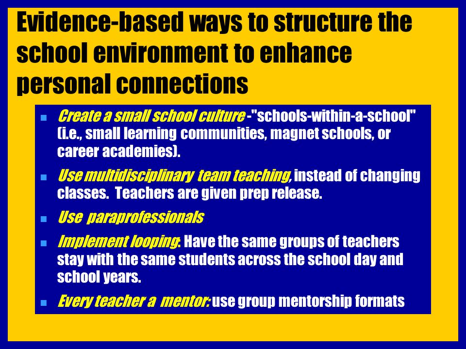 Evidence-based ways to structure the school environment to enhance personal connections n Create a small school culture -
