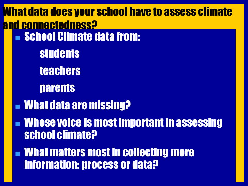 What data does your school have to assess climate and connectedness? n School Climate data from: students teachers parents n What data are missing? n