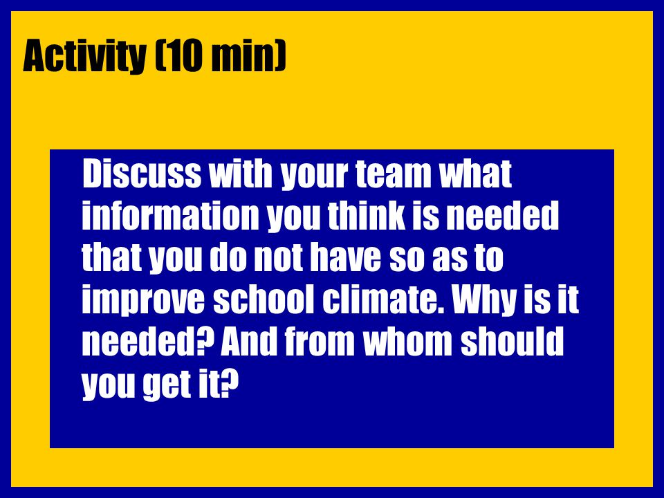Activity (10 min) Discuss with your team what information you think is needed that you do not have so as to improve school climate. Why is it needed?