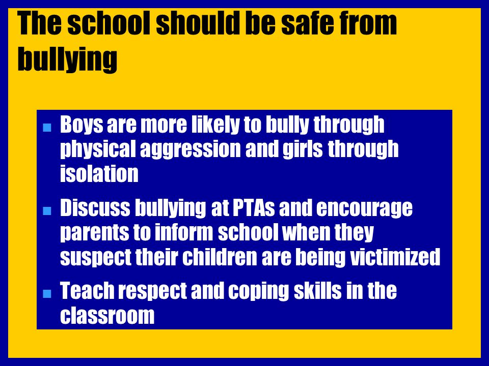 The school should be safe from bullying n Boys are more likely to bully through physical aggression and girls through isolation n Discuss bullying at