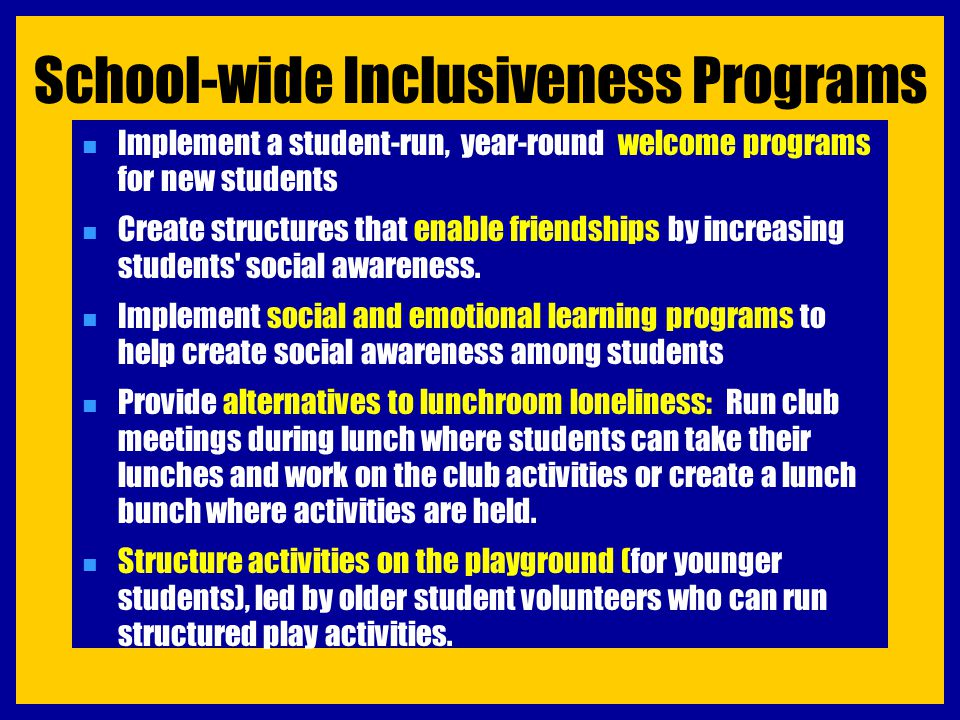 School-wide Inclusiveness Programs n Implement a student-run, year-round welcome programs for new students n Create structures that enable friendships