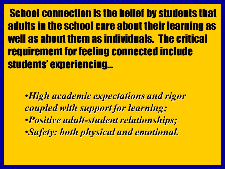 School connection is the belief by students that adults in the school care about their learning as well as about them as individuals. The critical req