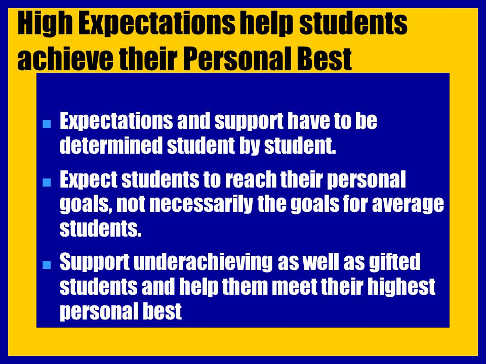 High Expectations help students achieve their Personal Best n Expectations and support have to be determined student by student. n Expect students to