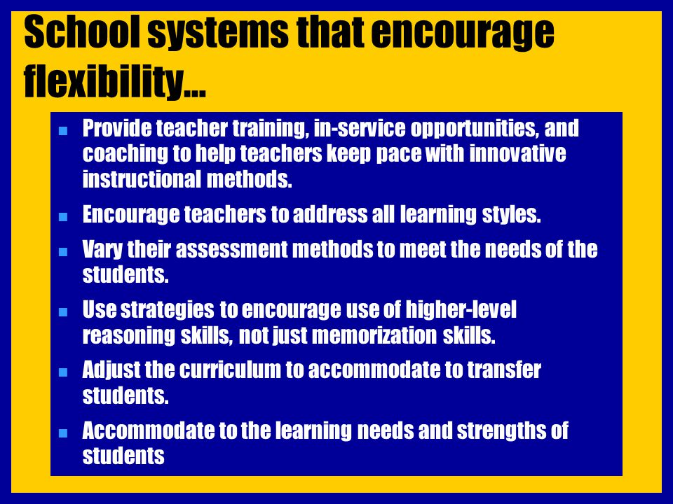 School systems that encourage flexibility… n Provide teacher training, in-service opportunities, and coaching to help teachers keep pace with innovati