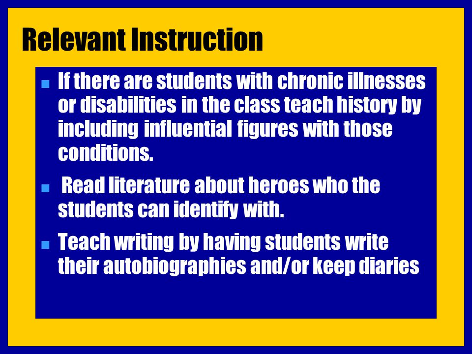 Relevant Instruction n If there are students with chronic illnesses or disabilities in the class teach history by including influential figures with t
