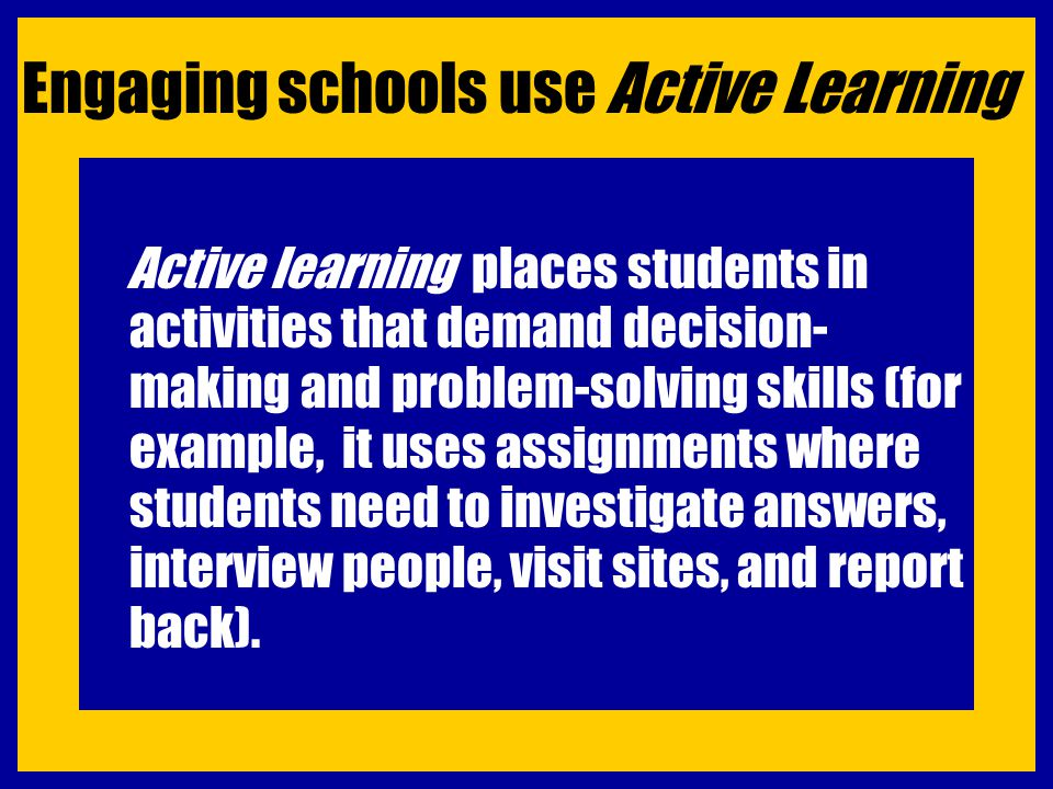 Engaging schools use Active Learning Active learning places students in activities that demand decision- making and problem-solving skills (for exampl
