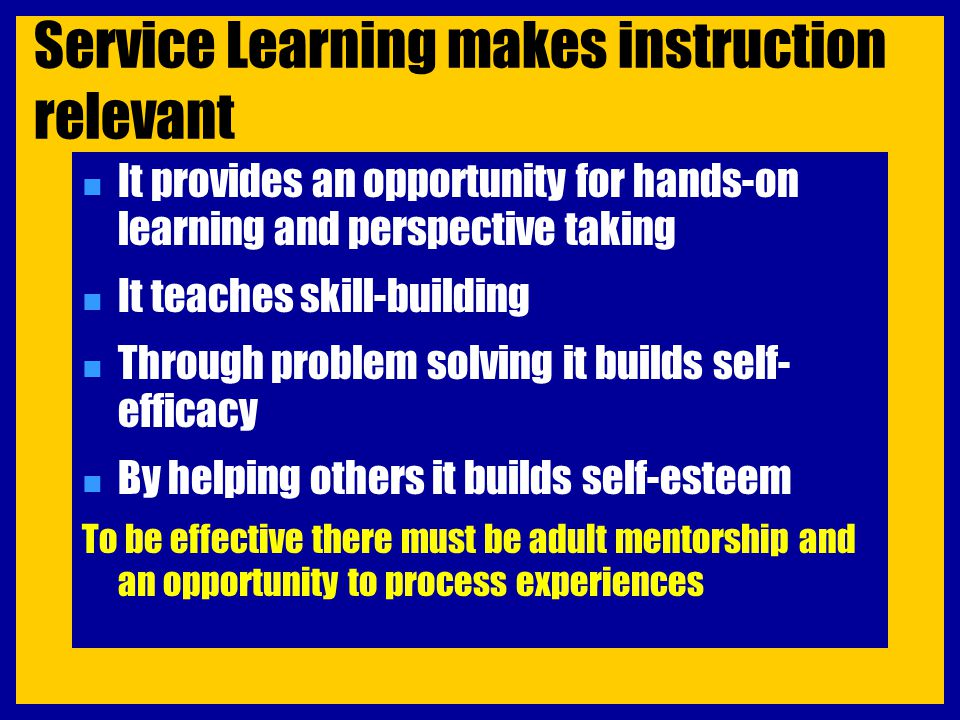 Service Learning makes instruction relevant n It provides an opportunity for hands-on learning and perspective taking n It teaches skill-building n Th