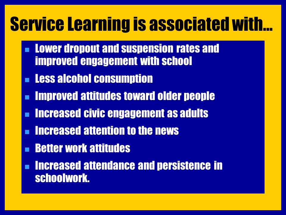 Service Learning is associated with… n Lower dropout and suspension rates and improved engagement with school n Less alcohol consumption n Improved at