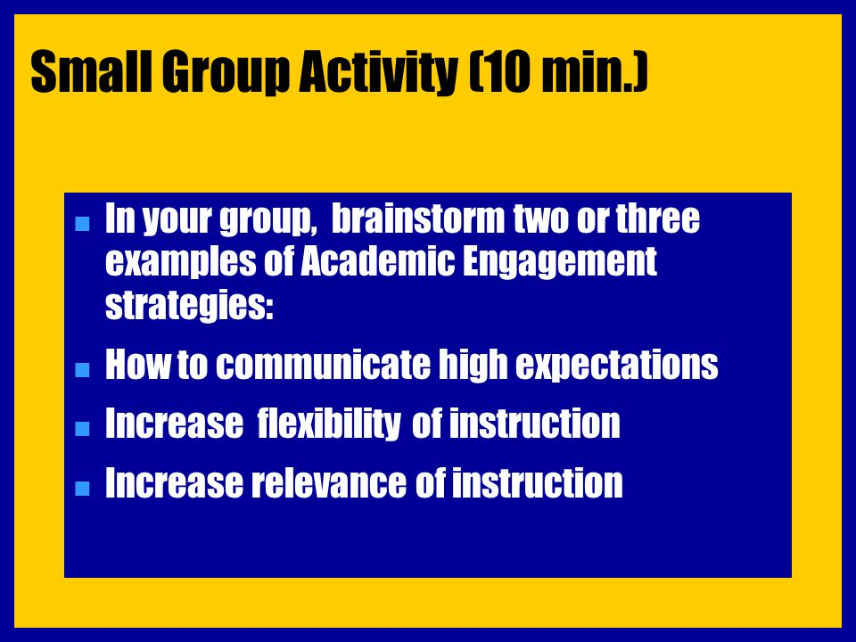 Small Group Activity (10 min.) n In your group, brainstorm two or three examples of Academic Engagement strategies: n How to communicate high expectat