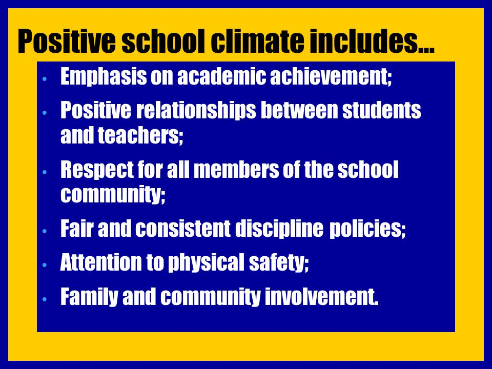 Positive school climate includes… Emphasis on academic achievement; Positive relationships between students and teachers; Respect for all members of t