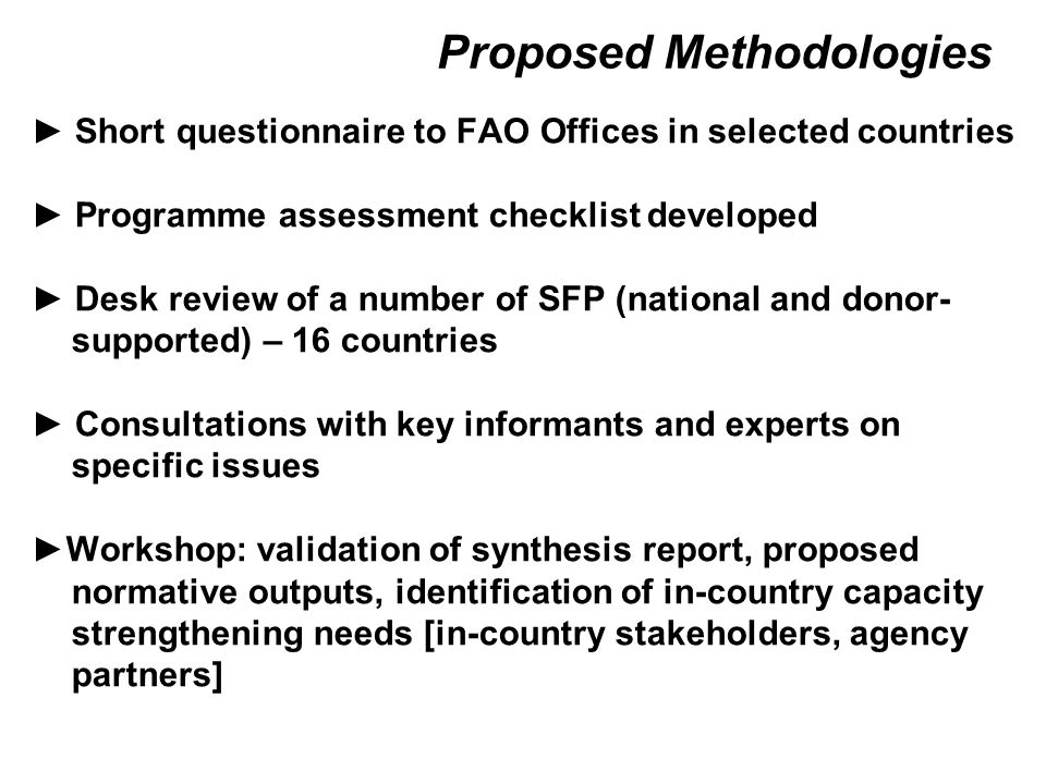 Proposed Methodologies ► Short questionnaire to FAO Offices in selected countries ► Programme assessment checklist developed ► Desk review of a number of SFP (national and donor- supported) – 16 countries ► Consultations with key informants and experts on specific issues ►Workshop: validation of synthesis report, proposed normative outputs, identification of in-country capacity strengthening needs [in-country stakeholders, agency partners]