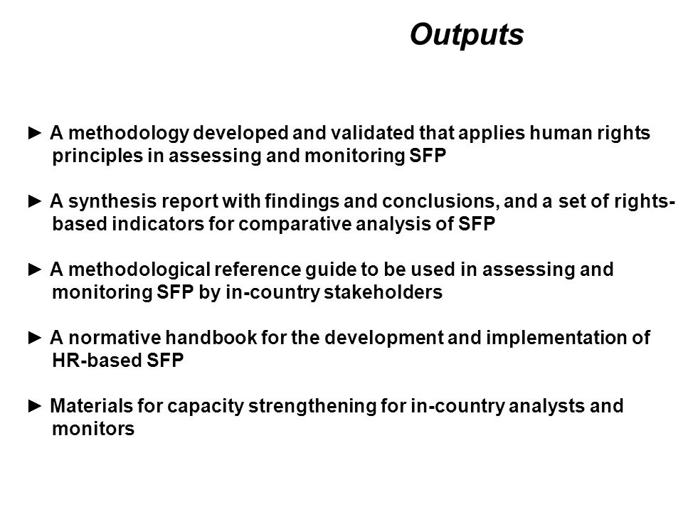 Programme Assessment Checklist ► Focus on human rights-related aspects of the design, implementation and impacts of SFP ► Meant as a reference guide for the assessment of SFP in this project ► Menu – 10 Thematic Modules ▪Food and Nutrition Security Situation ▪Legislative and Budgetary Framework ▪Institutional Framework ▪Normative Programme Basis ▪Social Control Mechanisms ▪Recourse Instruments and Institutions ▪Programme Design ▪Duty Bearers ▪Programme Implementation Processes ▪Programme Impacts