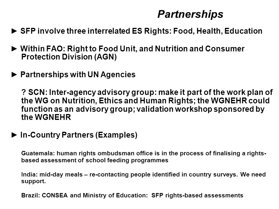 Partnerships ► SFP involve three interrelated ES Rights: Food, Health, Education ► Within FAO: Right to Food Unit, and Nutrition and Consumer Protection Division (AGN) ► Partnerships with UN Agencies .