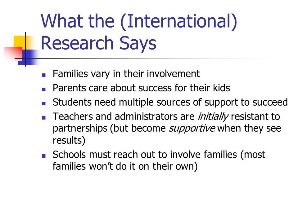 What the (International) Research Says Families vary in their involvement Parents care about success for their kids Students need multiple sources of support to succeed Teachers and administrators are initially resistant to partnerships (but become supportive when they see results) Schools must reach out to involve families (most families won't do it on their own)