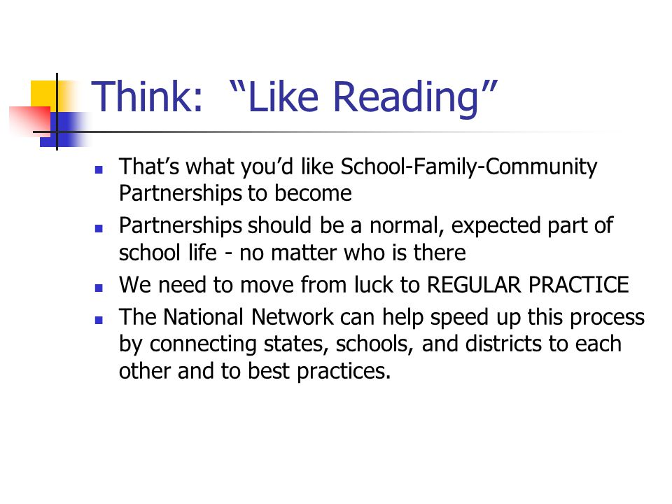 Think: Like Reading That's what you'd like School-Family-Community Partnerships to become Partnerships should be a normal, expected part of school life - no matter who is there We need to move from luck to REGULAR PRACTICE The National Network can help speed up this process by connecting states, schools, and districts to each other and to best practices.