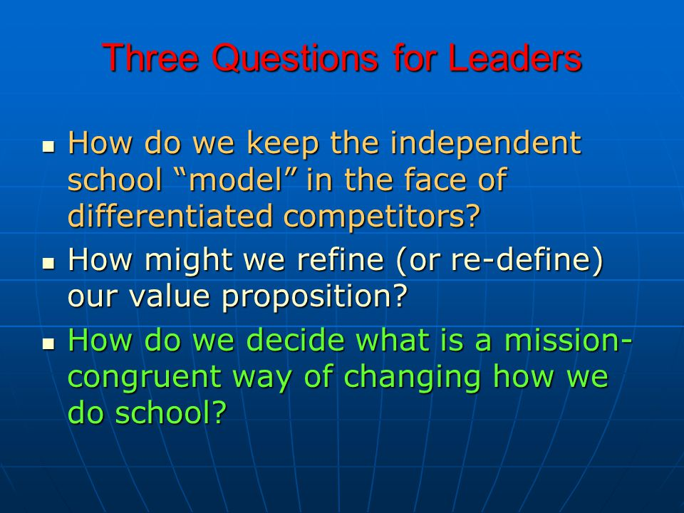 """Three Questions for Leaders How do we keep the independent school """"model"""" in the face of differentiated competitors? How might we refine (or re-define"""