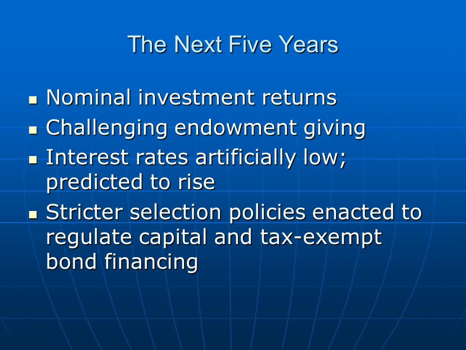 The Next Five Years Nominal investment returns Nominal investment returns Challenging endowment giving Challenging endowment giving Interest rates artificially low; predicted to rise Interest rates artificially low; predicted to rise Stricter selection policies enacted to regulate capital and tax-exempt bond financing Stricter selection policies enacted to regulate capital and tax-exempt bond financing
