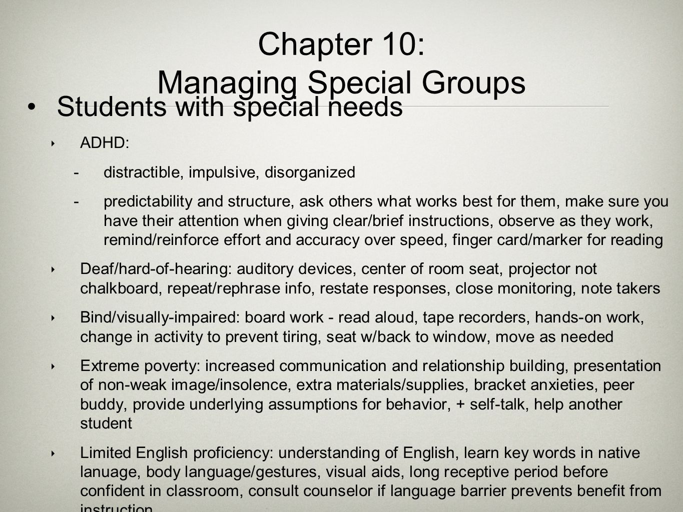 Chapter 10: Managing Special Groups Students with special needs ‣ ADHD:  distractible, impulsive, disorganized  predictability and structure, ask ot
