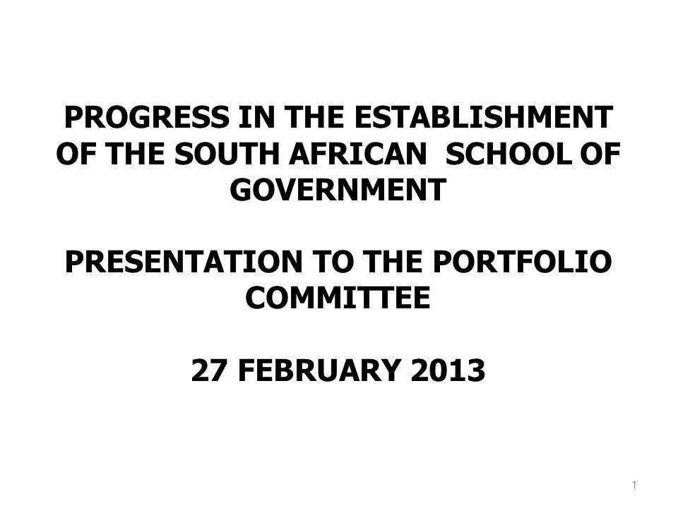 PROGRESS IN THE ESTABLISHMENT OF THE SOUTH AFRICAN SCHOOL OF GOVERNMENT PRESENTATION TO THE PORTFOLIO COMMITTEE 27 FEBRUARY 2013 1